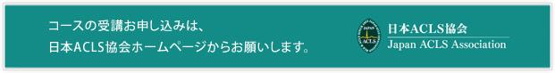 コースの受講お申し込みは、日本ACLS協会ホームページからお願いします。